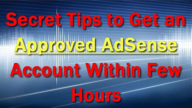 Secret Tips To Get An Approved Adsense Account Within Few Hours